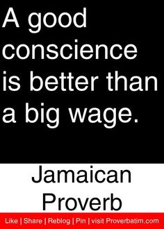 A good conscience is better than a big wage. - Jamaican Proverb #proverbs #quotes