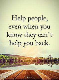 Help people, even when you know they can't help you back. #powerofpositivity #positivewords #positivethinking #inspirationalquote #motivationalquotes #quotes #life #love #help #wordstoliveby