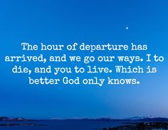 The hour of departure has arrived, and we go our ways. I to die, and you to live. Which is better God only knows.