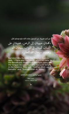 """عن أبي هريرة رضي الله عنه ، عن الرسول صلى الله عليه وسلم :""""كلمتانِ حبيبتانِ إلى الرحمنِ ، خفيفتانِ على الِّلسانِ ، ثقيلتانِ في الميزانِ : سبحان اللهِ وبحمدِه ، سبحان اللهِ العظيمِ"""" صحيح البخاري Narrated Abu Huraira: The Prophet said;(There are) two words which are dear to the Beneficent (Allah) and very light (easy) for the tongue (to say), but very heavy in weight in the balance. They are;Subhan Allah wa-bi hamdihi &;Subhan Allah Al-`Adheem; Sahih AlBukhari"""