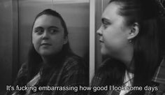 It's fucking embarassing how good I look some days! ♥  Rae Earl and Kester, My Mad Fat Diary: funny moments.