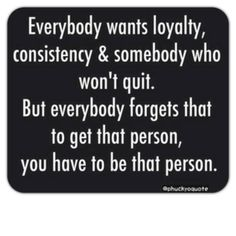 Everybody wants loyalty, consistency, and somebody who won't quit.  But everybody forgets that to get that person, you have to be that person.