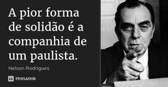 A pior forma de solidão é a companhia de um paulista. — Nelson Rodrigues