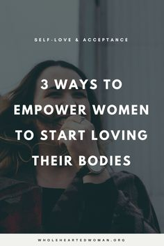 3 Ways To Empower Women To Start Loving Their Bodies   Self-Love   Self-Acceptance   Positive Body Image   Female Empowerment
