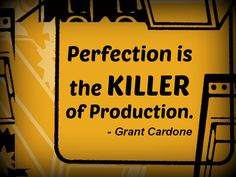 """Perfection is the killer of production."" - Grant Cardone"