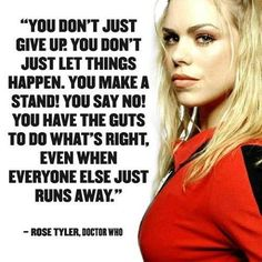 """You don't just give up. You don't just let things happen. You make a stand! You have the guts to do what's right, even when everyone else just runs away."" -Rose Tyler from ""Doctor Who"" Just Give Up, Just Run, Just For You, Tardis, Serie Doctor, Doctor Who Quotes, Out Of Touch, Don't Blink, Fandoms"
