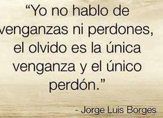 〽️ Yo no hablo de venganzas ni perdones, el olvido es la única venganza y el único perdón. Jorge Luis Borges