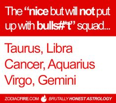 "The ""nice but will not put up with your bullshit"" zodiac squad… ★// Taurus // Libra // Cancer Zodiac Sign ♋ // Aquarius // Virgo // Gemini //"