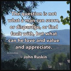 """The question is not what a man can scorn, or disparage, or find fault with, but what can he love and value and appreciate.""  ~ John Ruskin #quotes"