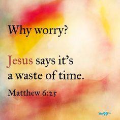 Why worry? Matthew 6:25
