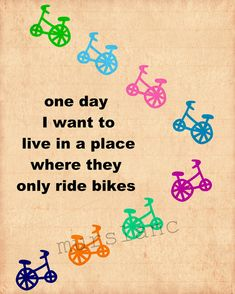 one day  I want to live in a place where they only ride bikes