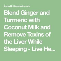 Blend Ginger and Turmeric with Coconut Milk and Remove Toxins of the Liver While Sleeping - Live Healthy Life Magazine