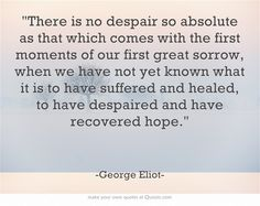There is no despair so absolute as that which comes with the first moments of our first great sorrow, when we have not yet known what it is to have suffered and healed, to have despaired and have recovered hope.