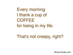 Every morning I thank a cup of COFFEE for being in my life. That's not creepy, right?