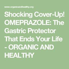 Shocking Cover-Up! OMEPRAZOLE: The Gastric Protector That Ends Your Life - ORGANIC AND HEALTHY