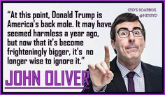 """""""At this point, Donald Trump is America's black mile. It may have seemed harmless a year ago, but not that it's become frighteningly bigger, it is not longer wise to ignore it. John Oliver."""
