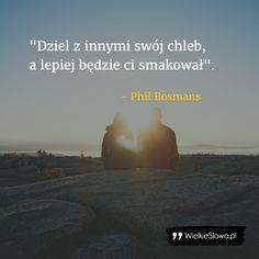 Dziel z innymi swój chleb... #Bosmans-Phil, #Relacje-międzyludzkie The Best Is Yet To Come, Faith, Sayings, Tattoos, Simple, Quotes, Inspiration, Quotations, Biblical Inspiration