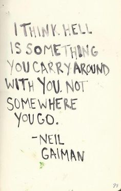 neil gaiman    ... Yes, Hell IS something you carry around with you.