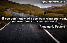 """""""If you don't know why you want what you want, you won't know it when you see it."""" #Inspirational #Life #LifePurpose #WhatYouWant #picturequotes #AnnemariePostma View more #quotes on http://quotes-lover.com"""