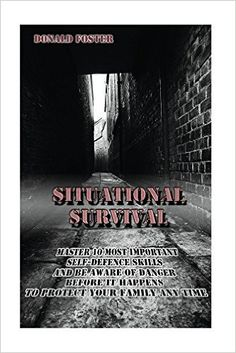 Situational Survival Master 10 Most Important Self-Defense Skills and Be Aware of the Danger Before It Happens to Protect Your Family Any Time: (Preppers ... Camping, how to survive natural disaster) - Kindle edition by Donald Foster. Politics & Social Sciences Kindle eBooks @ Amazon.com.