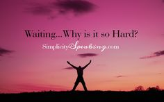 Simplicity Speaking: Waiting...Why is it so Hard? | A list of the reasons why it's so hard to wait on the Lord.