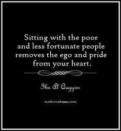 Sitting with the poor and less fortunate people removes the ego and pride from your heart. ~ Ibn Al Qayyim. Ego Quotes, Wise Quotes, Quotes To Live By, Inspirational Quotes, Motivational, Muslim Quotes, Islamic Quotes, Arabic Quotes, Hindi Quotes