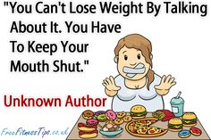 """""""You Can't Lose Weight By Talking About It. You Have To Keep Your Mouth Shut."""" - Unknown Author"""