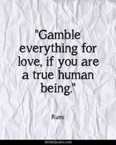 Gamble everything for love. gambling quotes, hafiz, kahlil gibran, quotes to live Kahlil Gibran, Rumi Love Quotes, Inspirational Quotes, Peace Quotes, Motivational Quotes, Life Quotes, Carl Jung, Las Vegas, A Course In Miracles