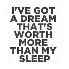 I always sacrifice my sleep to achieve my dreams and make my dream into a reality.