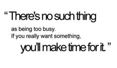 "There is no ""Too busy""!"