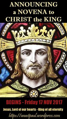 Announcing a Novena in Preparation for the Solemnity of Christ the King – 26 November 2017  - Let us enter into Nine days of prayer which will focus on Jesus as the Universal King. The Roman Catholic Church sets aside the last Sunday of the liturgical year as the Feast of Christ the King, this year 2017, the Feast is on 26 November.... ~ AnaStpaul