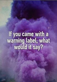 If you came with a warning label, what would it say?