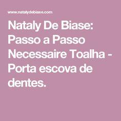 Nataly De Biase: Passo a Passo Necessaire Toalha - Porta escova de dentes.