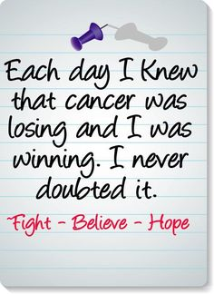 Even though this is not an ovarian cancer quote, cancer is cancer. I can honestly say that this was the way I felt during my recovery. I NEVER doubted that I wouldn't beat cancer. It really helped get me through the fight--and to survive. Breast Cancer Quotes, Breast Cancer Survivor, Breast Cancer Awareness, Cancer Survivor Party, Beat Cancer, Colon Cancer, Thyroid Cancer, Cervical Cancer, Childhood Cancer Awareness
