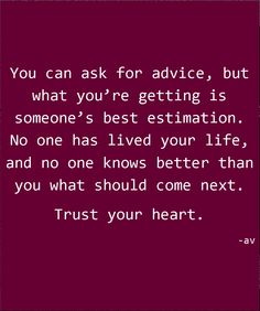 You can ask for advice, but what you're getting is someone's best estimation. No one has lived your life, and no one knows better than you what should come next. Trust your heart.