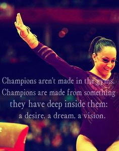 Champions aren't made in the gyms. Champions are made from something they have deep inside them, a desire, a dream, a vision.