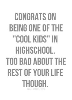 congrats on being one of the 'cool kids' in high school. too bad about the rest of your life though.