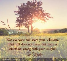 Not everyone will share your vision. That still does nutmeat that there is something wrong with your sight. ~ Sue Krebs