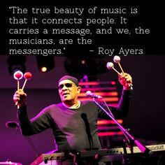 """The true beauty of music is ..."" - ""The true beauty of music is that it connects people. It carries a message, and we, the musicians, are the messengers."" – Roy Ayers"