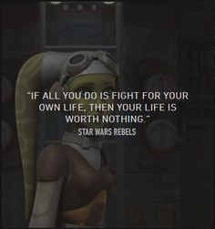"""If all you do is fight for your own life, then your life is worth nothing."" - Hera, Star Wars Rebels"