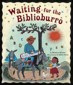 Waiting for the Biblioburro by Monica Brown   Inspired by the heroic efforts of real-life librarian Luis Soriano, award-winning picture book creators Monica Brown and John Parra introduce readers to the mobile library that journeys over mountains and through valleys to bring literacy and culture to rural Colombia, and to the children who wait for the BiblioBurro.