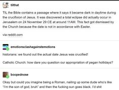 """Picture memes 4 comments — iFunny tj"""": tilthat TIL me Bible contains a passage where il says it became dark in daytime during the crucifixion of Jesus. was discovered a total eclipse did actually occur in Jerusalem on 24 November 29 CE at arou History Memes, History Facts, Strange History, The More You Know, Good To Know, Tumblr Funny, Funny Memes, 9gag Funny, Memes Humor"""