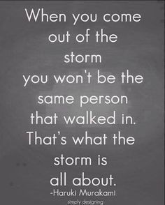 When you come out of the storm you won't be the same person that walked in. That's what the storm is all about.