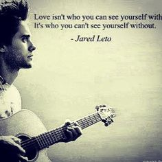 """""""Love isn't who you can see yourself with. It's who you can't see yourself without"""" -Jaret Leto"""