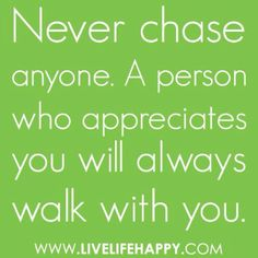 Never chase anyone. A person who appreciates you will always walk with you. #quote
