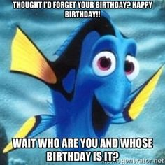 Thought I'd forget your birthday? happy birthday!! Wait who are you and whose birthday is it? | Dory
