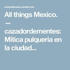 All things Mexico. — cazadordementes:   Mítica pulqueria en la ciudad...
