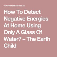 How To Detect Negative Energies At Home Using Only A Glass Of Water? – The Earth Child