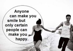 Anyone can make you smile but only certain people can make you happy.