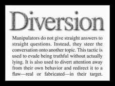 "Narcissists are ring leaders of their ""crazy making"" circuses. Diversion is one of their favorite ""acts""-(distractions from the truth)."